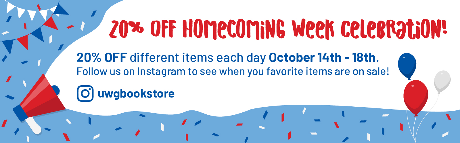 Homecoming Celebration: 20% Off Different items each day Oct. 14 - 18th; Follow us on Instagram to see when your favorite items are on sale! @uwgbookstore