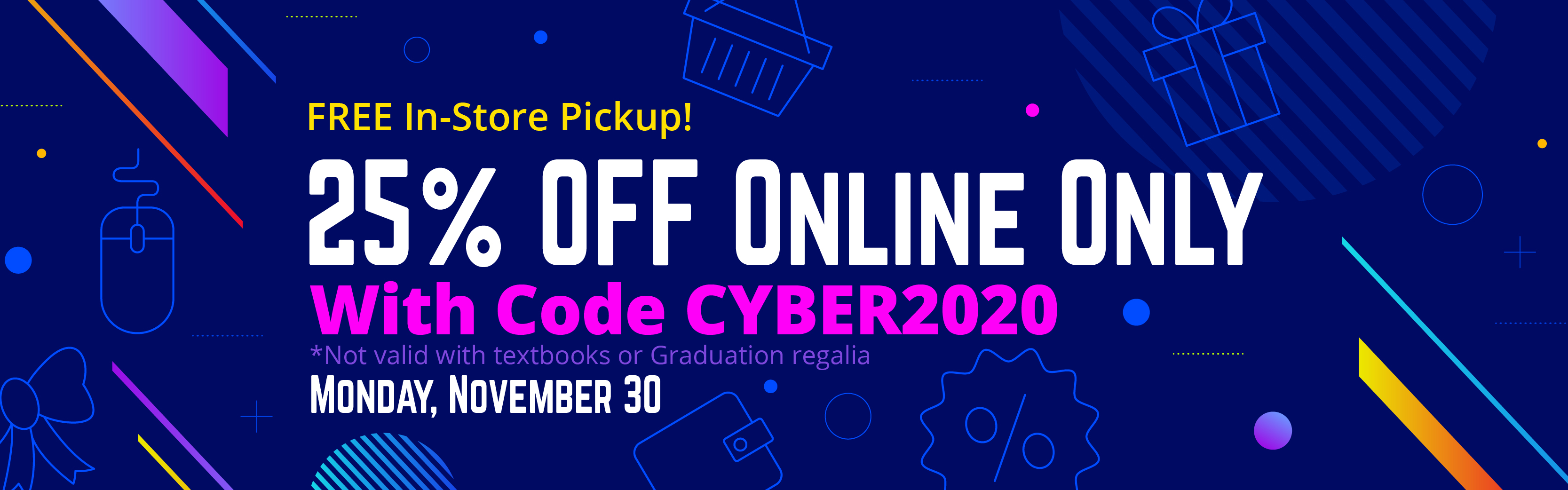 25% off online only with code CYBER2020 on Monday, November 30th. This is not valid with textbooks or graduation regalia.